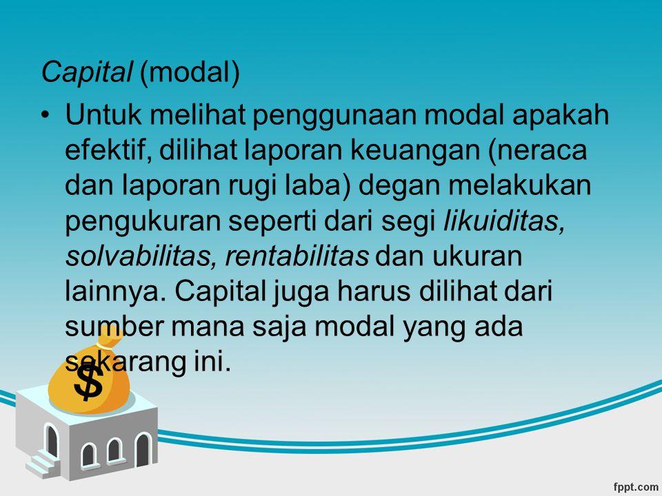 Capital (modal) Untuk melihat penggunaan modal apakah efektif, dilihat laporan keuangan (neraca dan laporan rugi laba) degan melakukan pengukuran sepe