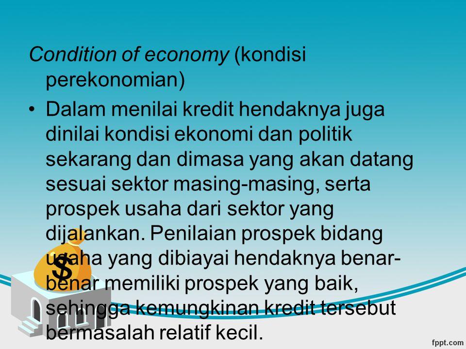 Condition of economy (kondisi perekonomian) Dalam menilai kredit hendaknya juga dinilai kondisi ekonomi dan politik sekarang dan dimasa yang akan data