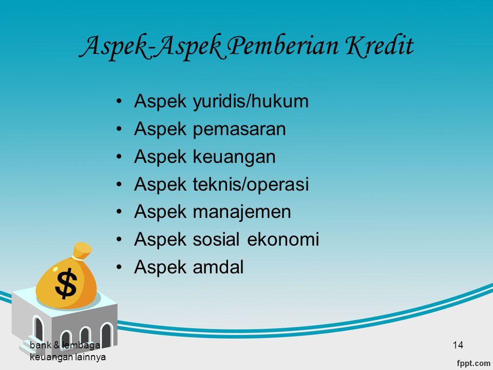 bank & lembaga keuangan lainnya 14 Aspek-Aspek Pemberian Kredit Aspek yuridis/hukum Aspek pemasaran Aspek keuangan Aspek teknis/operasi Aspek manajeme
