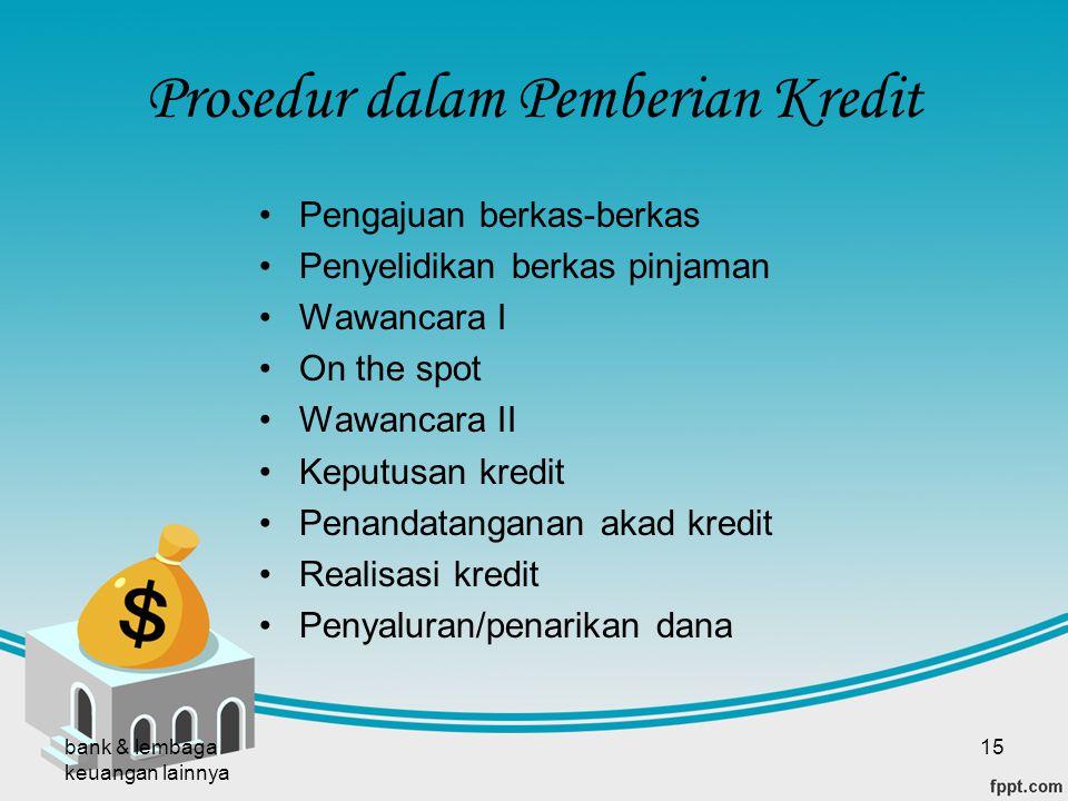 bank & lembaga keuangan lainnya 15 Prosedur dalam Pemberian Kredit Pengajuan berkas-berkas Penyelidikan berkas pinjaman Wawancara I On the spot Wawanc