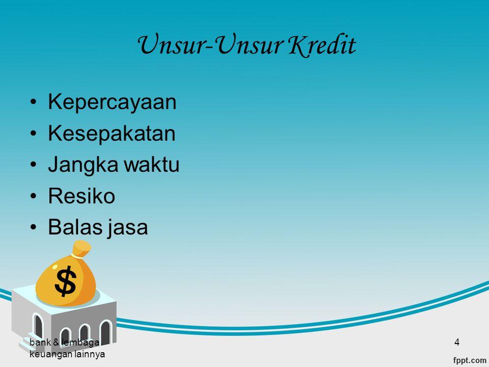 bank & lembaga keuangan lainnya 4 Unsur-Unsur Kredit Kepercayaan Kesepakatan Jangka waktu Resiko Balas jasa