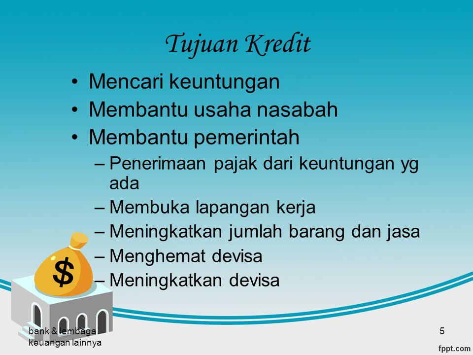 bank & lembaga keuangan lainnya 5 Tujuan Kredit Mencari keuntungan Membantu usaha nasabah Membantu pemerintah –Penerimaan pajak dari keuntungan yg ada
