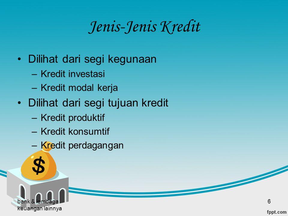 bank & lembaga keuangan lainnya 6 Jenis-Jenis Kredit Dilihat dari segi kegunaan –Kredit investasi –Kredit modal kerja Dilihat dari segi tujuan kredit