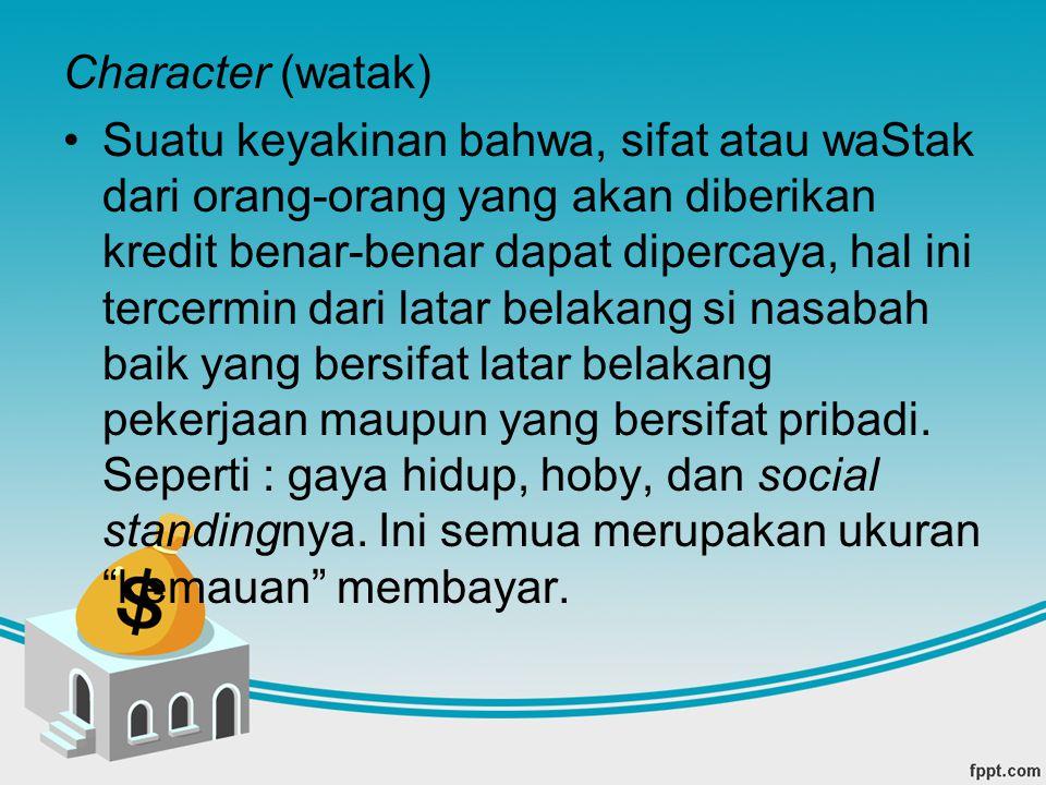 Character (watak) Suatu keyakinan bahwa, sifat atau waStak dari orang-orang yang akan diberikan kredit benar-benar dapat dipercaya, hal ini tercermin