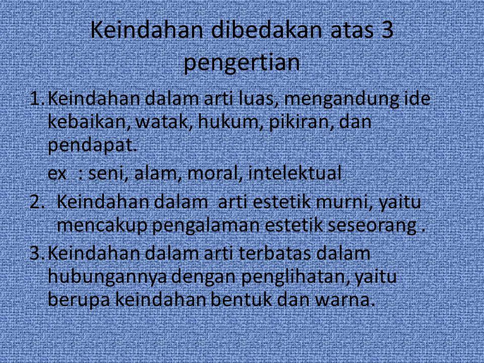 Keindahan dibedakan atas 3 pengertian 1.Keindahan dalam arti luas, mengandung ide kebaikan, watak, hukum, pikiran, dan pendapat. ex: seni, alam, moral
