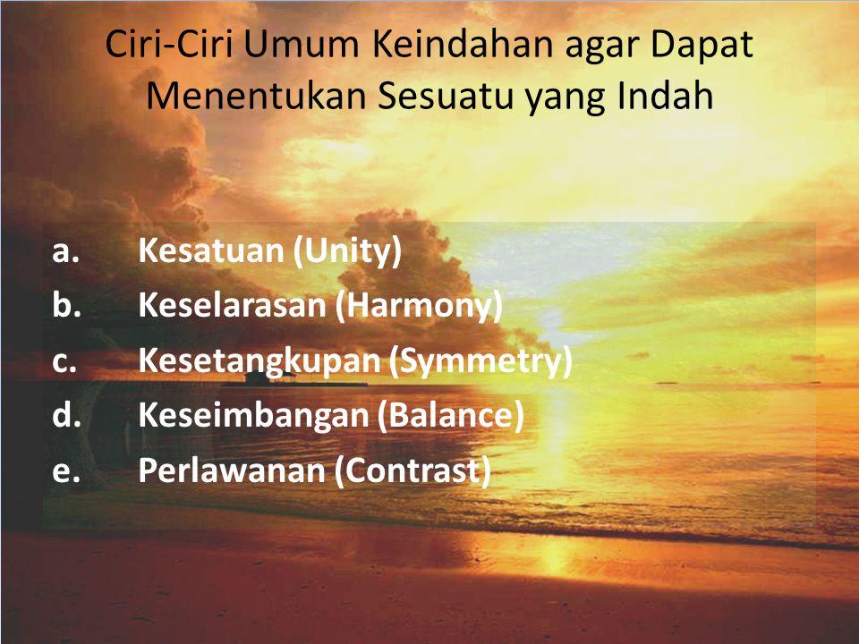 Ciri-Ciri Umum Keindahan agar Dapat Menentukan Sesuatu yang Indah a. Kesatuan (Unity) b.Keselarasan (Harmony) c.Kesetangkupan (Symmetry) d. Keseimbang