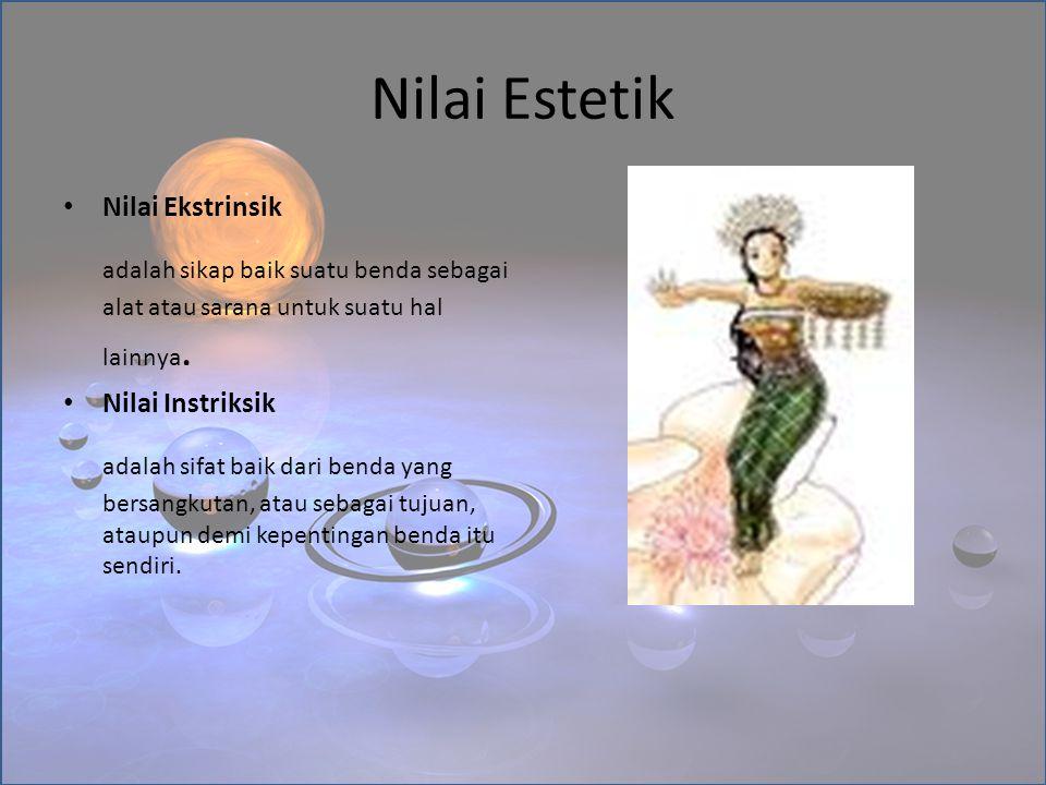 Nilai Estetik Nilai Ekstrinsik adalah sikap baik suatu benda sebagai alat atau sarana untuk suatu hal lainnya. Nilai Instriksik adalah sifat baik dari