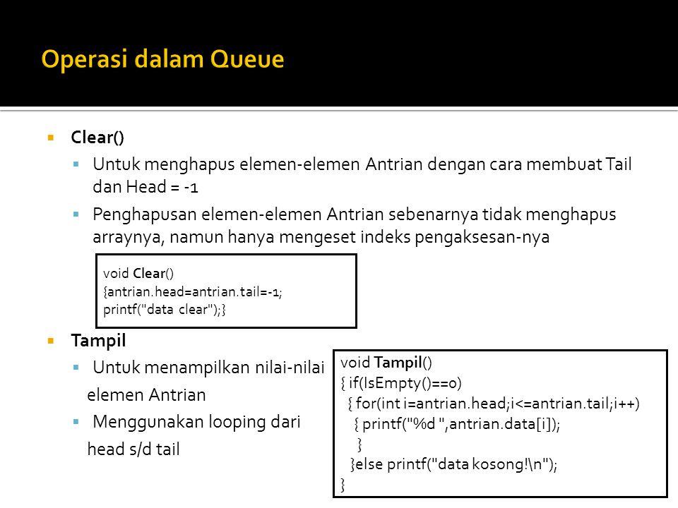  Clear()  Untuk menghapus elemen-elemen Antrian dengan cara membuat Tail dan Head = -1  Penghapusan elemen-elemen Antrian sebenarnya tidak menghapus arraynya, namun hanya mengeset indeks pengaksesan-nya  Tampil  Untuk menampilkan nilai-nilai elemen Antrian  Menggunakan looping dari head s/d tail void Clear() {antrian.head=antrian.tail=-1; printf( data clear );} void Tampil() { if(IsEmpty()==0) { for(int i=antrian.head;i<=antrian.tail;i++) { printf( %d ,antrian.data[i]); } }else printf( data kosong!\n ); }