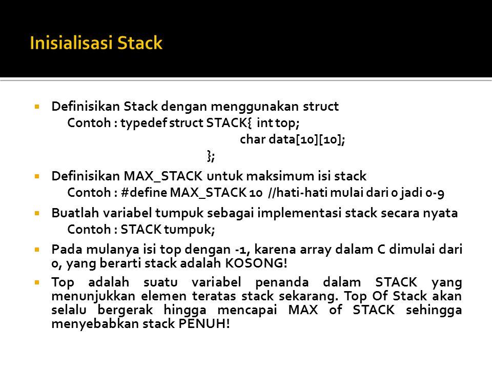  Definisikan Stack dengan menggunakan struct Contoh : typedef struct STACK{ int top; char data[10][10]; };  Definisikan MAX_STACK untuk maksimum isi stack Contoh : #define MAX_STACK 10 //hati-hati mulai dari 0 jadi 0-9  Buatlah variabel tumpuk sebagai implementasi stack secara nyata Contoh : STACK tumpuk;  Pada mulanya isi top dengan -1, karena array dalam C dimulai dari 0, yang berarti stack adalah KOSONG.