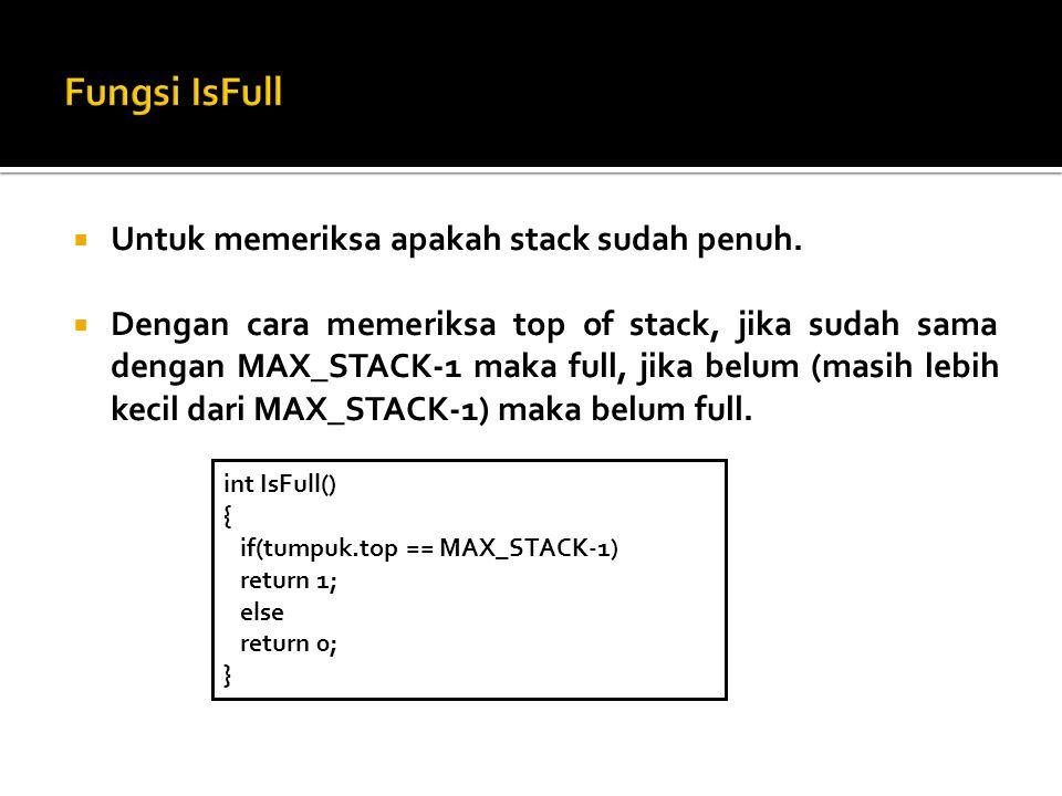  Untuk memeriksa apakah stack sudah penuh.  Dengan cara memeriksa top of stack, jika sudah sama dengan MAX_STACK-1 maka full, jika belum (masih lebi