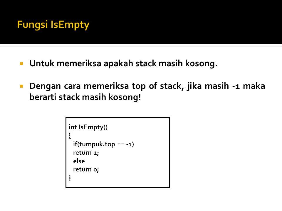  Untuk memeriksa apakah stack masih kosong.  Dengan cara memeriksa top of stack, jika masih -1 maka berarti stack masih kosong! int IsEmpty() { if(t
