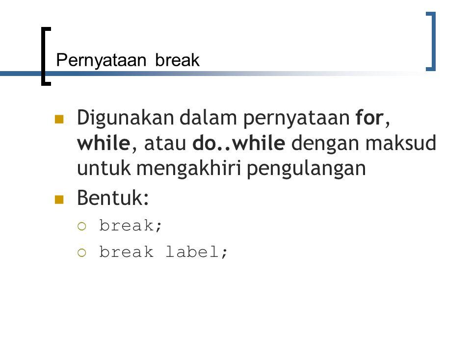 Pernyataan break Digunakan dalam pernyataan for, while, atau do..while dengan maksud untuk mengakhiri pengulangan Bentuk:  break;  break label;