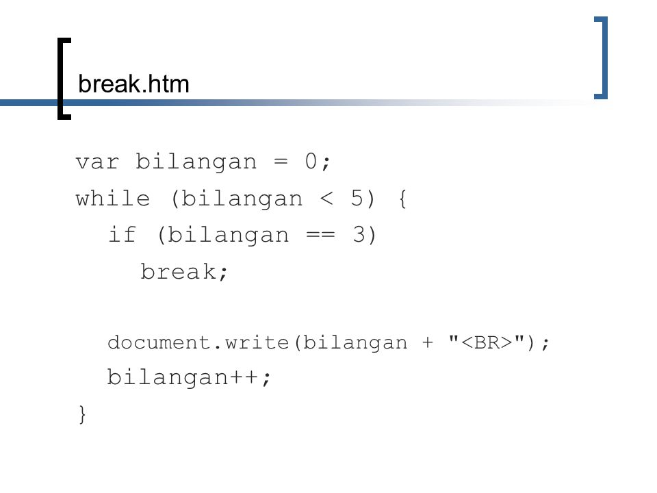 break.htm var bilangan = 0; while (bilangan < 5) { if (bilangan == 3) break; document.write(bilangan + ); bilangan++; }