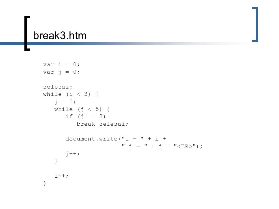 break3.htm var i = 0; var j = 0; selesai: while (i < 3) { j = 0; while (j < 5) { if (j == 3) break selesai; document.write( i = + i + j = + j + ); j++; } i++; }