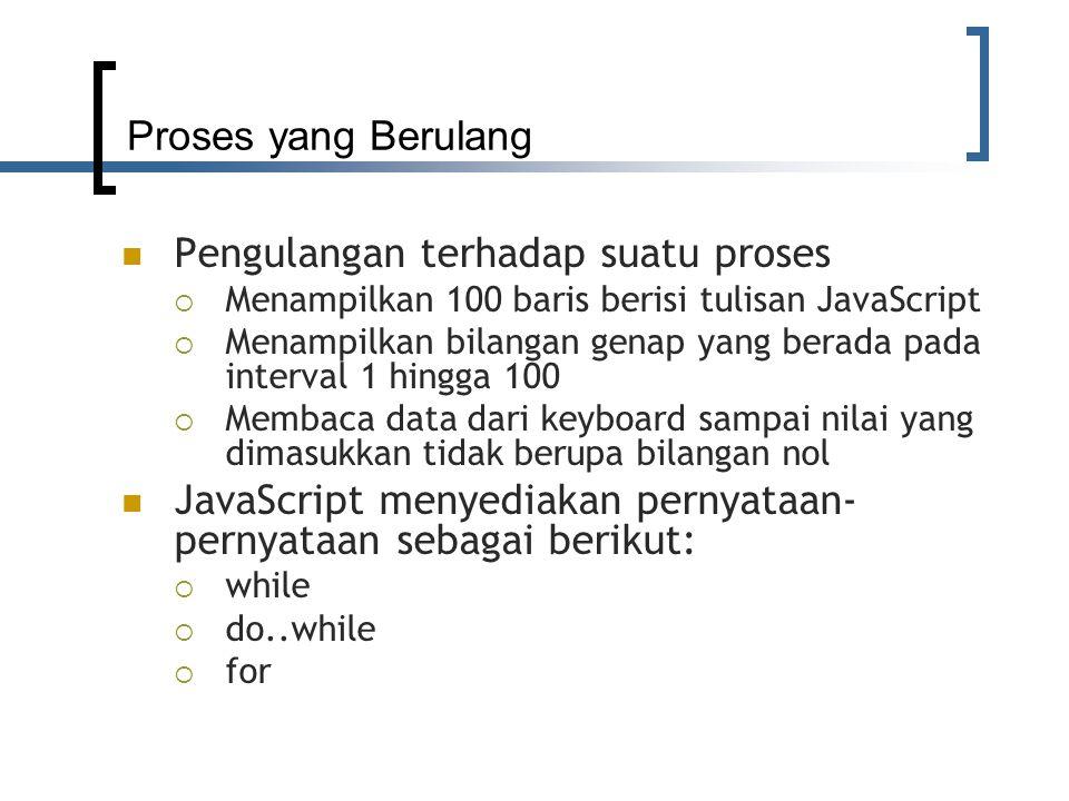 Proses yang Berulang Pengulangan terhadap suatu proses  Menampilkan 100 baris berisi tulisan JavaScript  Menampilkan bilangan genap yang berada pada interval 1 hingga 100  Membaca data dari keyboard sampai nilai yang dimasukkan tidak berupa bilangan nol JavaScript menyediakan pernyataan- pernyataan sebagai berikut:  while  do..while  for