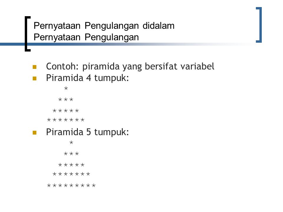 Pernyataan Pengulangan didalam Pernyataan Pengulangan Contoh: piramida yang bersifat variabel Piramida 4 tumpuk: * *** ***** ******* Piramida 5 tumpuk: * *** ***** ******* *********