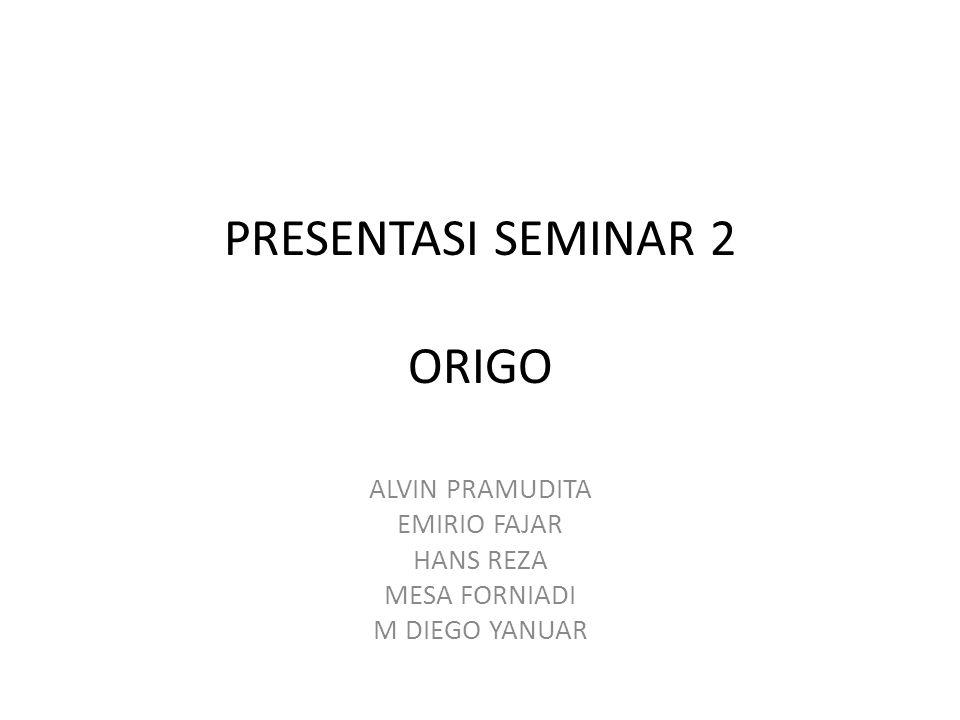 PRESENTASI SEMINAR 2 ORIGO ALVIN PRAMUDITA EMIRIO FAJAR HANS REZA MESA FORNIADI M DIEGO YANUAR