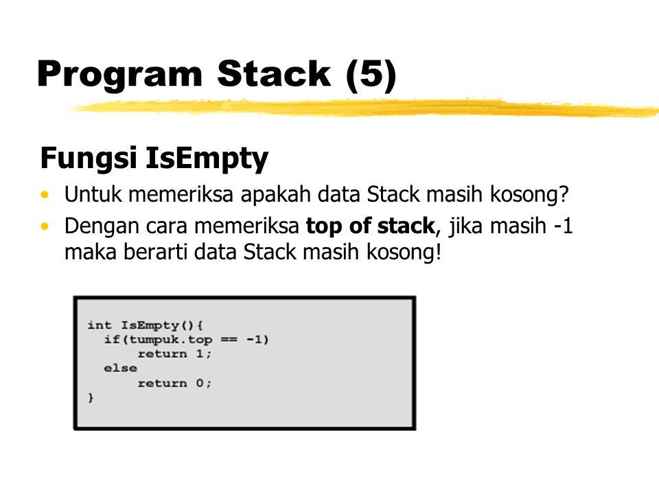Program Stack (5) Fungsi IsEmpty Untuk memeriksa apakah data Stack masih kosong? Dengan cara memeriksa top of stack, jika masih -1 maka berarti data S