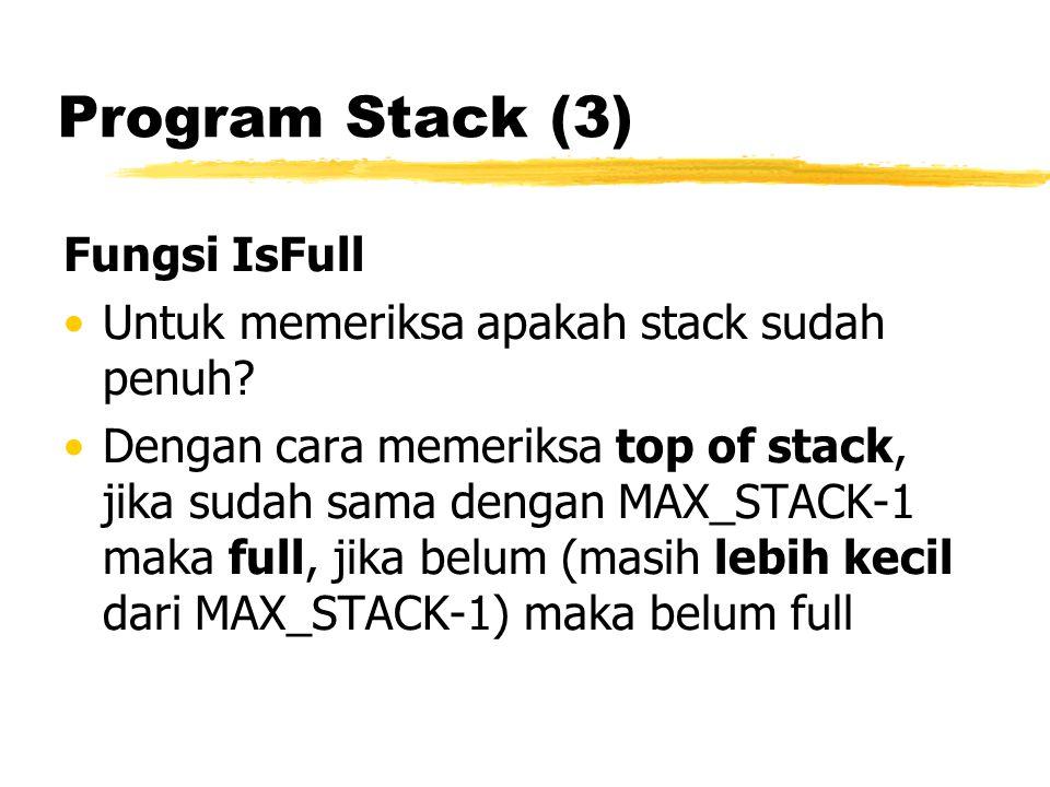 Program Stack (3) Fungsi IsFull Untuk memeriksa apakah stack sudah penuh? Dengan cara memeriksa top of stack, jika sudah sama dengan MAX_STACK-1 maka