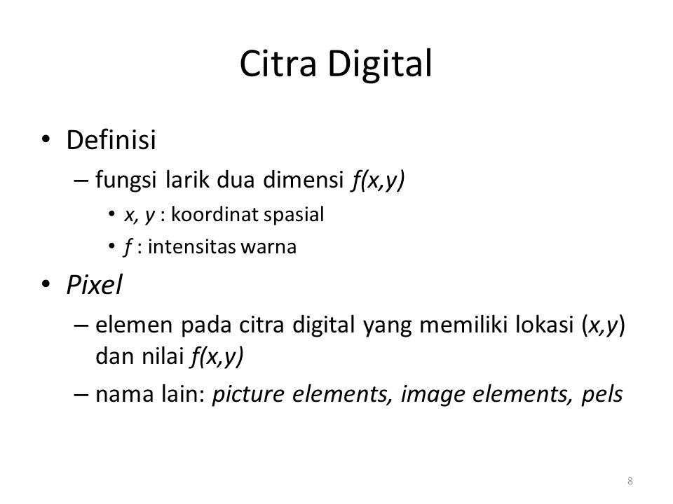 8 Citra Digital Definisi – fungsi larik dua dimensi f(x,y) x, y : koordinat spasial f : intensitas warna Pixel – elemen pada citra digital yang memili