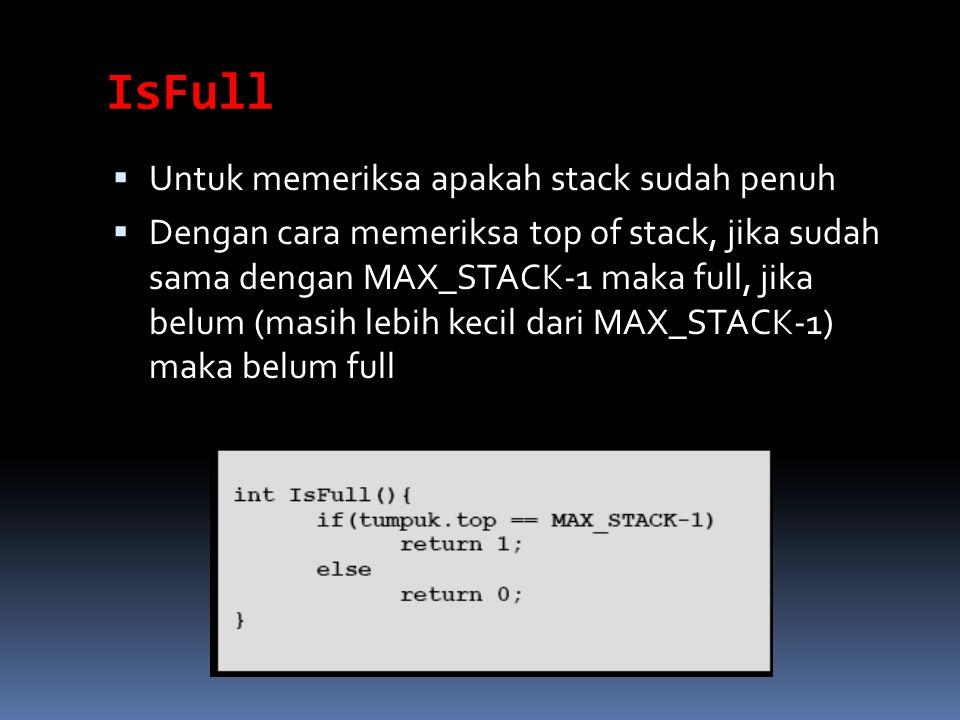 IsFull  Untuk memeriksa apakah stack sudah penuh  Dengan cara memeriksa top of stack, jika sudah sama dengan MAX_STACK-1 maka full, jika belum (masi