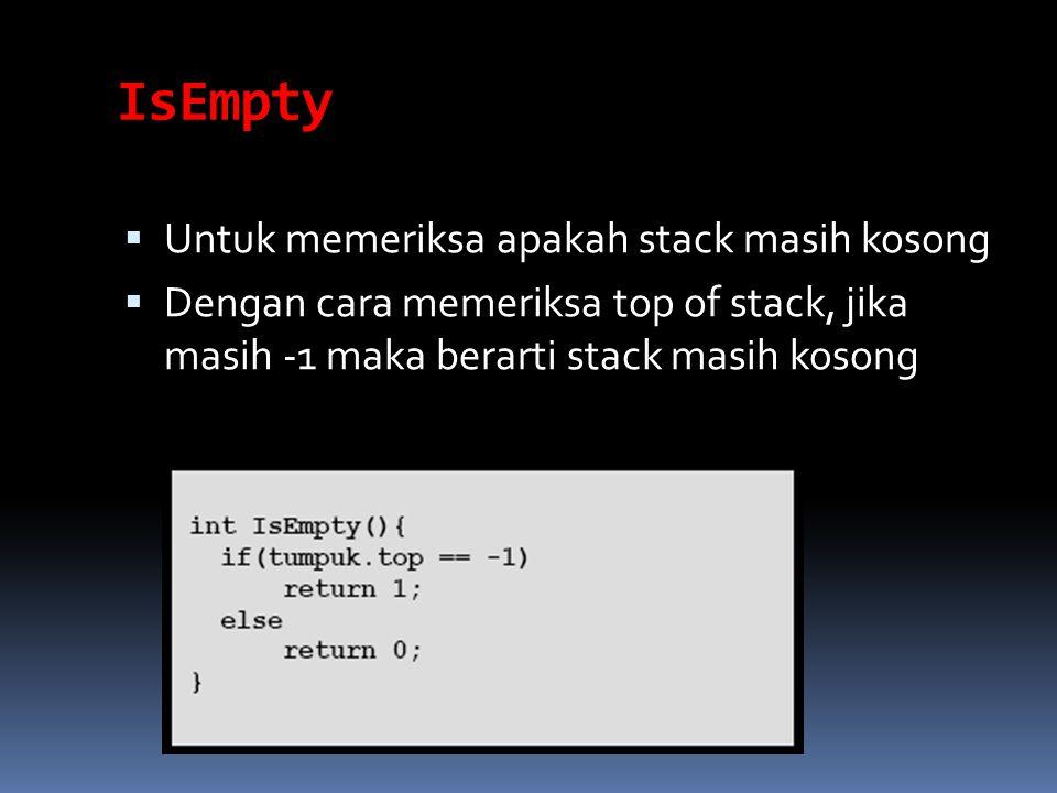 IsEmpty  Untuk memeriksa apakah stack masih kosong  Dengan cara memeriksa top of stack, jika masih -1 maka berarti stack masih kosong