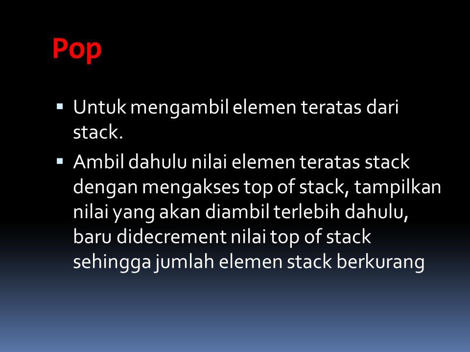 Pop  Untuk mengambil elemen teratas dari stack.  Ambil dahulu nilai elemen teratas stack dengan mengakses top of stack, tampilkan nilai yang akan di