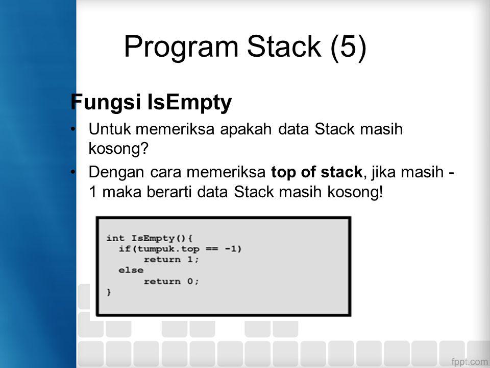 Program Stack (5) Fungsi IsEmpty Untuk memeriksa apakah data Stack masih kosong? Dengan cara memeriksa top of stack, jika masih - 1 maka berarti data