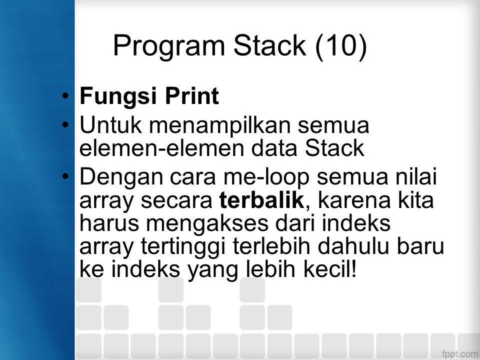 Program Stack (10) Fungsi Print Untuk menampilkan semua elemen-elemen data Stack Dengan cara me-loop semua nilai array secara terbalik, karena kita ha