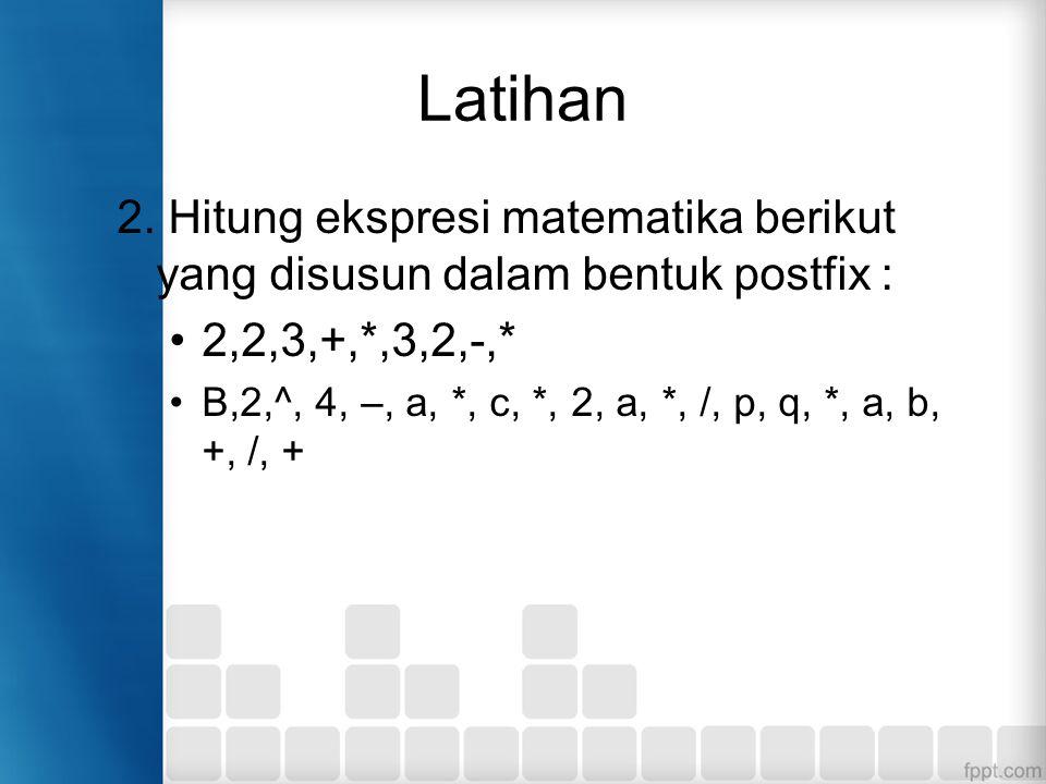 Latihan 2. Hitung ekspresi matematika berikut yang disusun dalam bentuk postfix : 2,2,3,+,*,3,2,-,* B,2,^, 4, –, a, *, c, *, 2, a, *, /, p, q, *, a, b