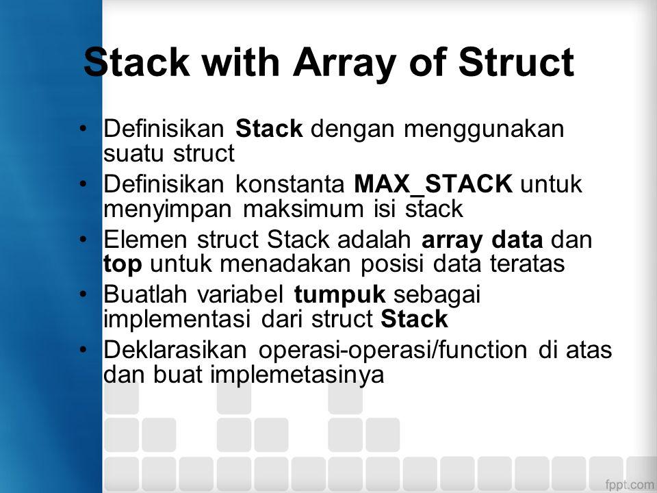 Program Stack Contoh deklarasi MAX_STACK #define MAX_STACK 10 Contoh deklarasi STACK dengan struct dan array data struct STACK{ int top; char data[10]; }; Deklarasi/buat variabel dari struct STACK tumpuk;
