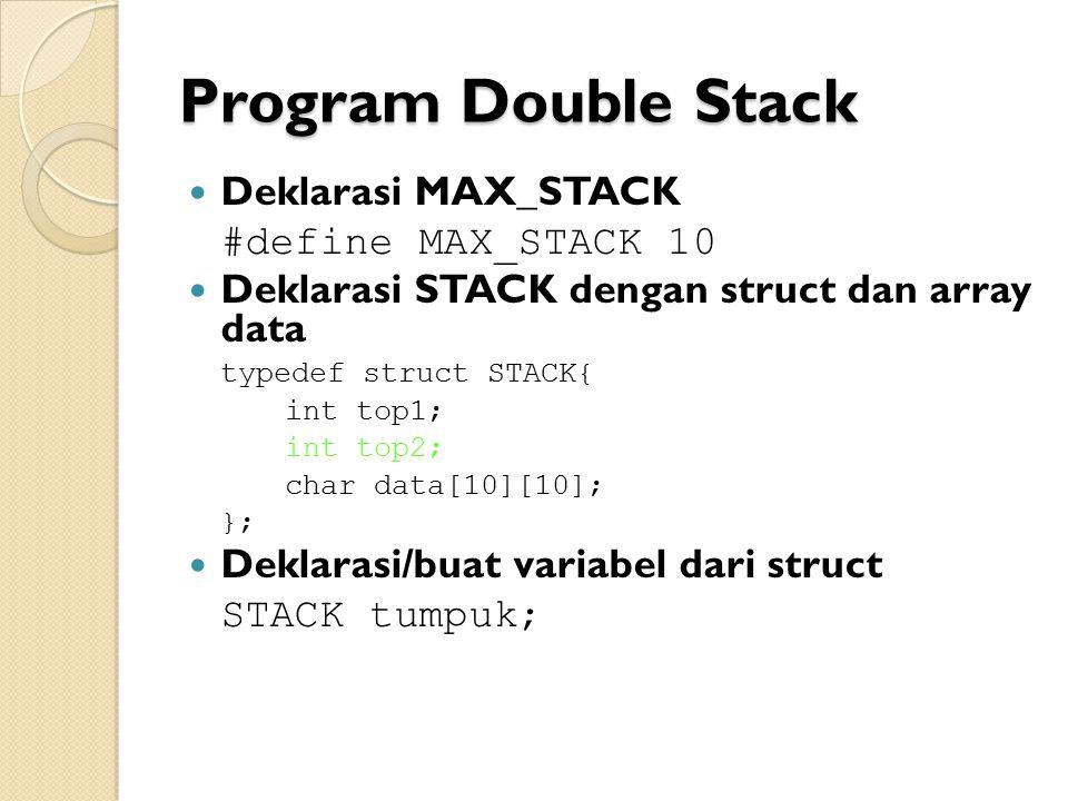 Program Double Stack Deklarasi MAX_STACK #define MAX_STACK 10 Deklarasi STACK dengan struct dan array data typedef struct STACK{ int top1; int top2; char data[10][10]; }; Deklarasi/buat variabel dari struct STACK tumpuk;