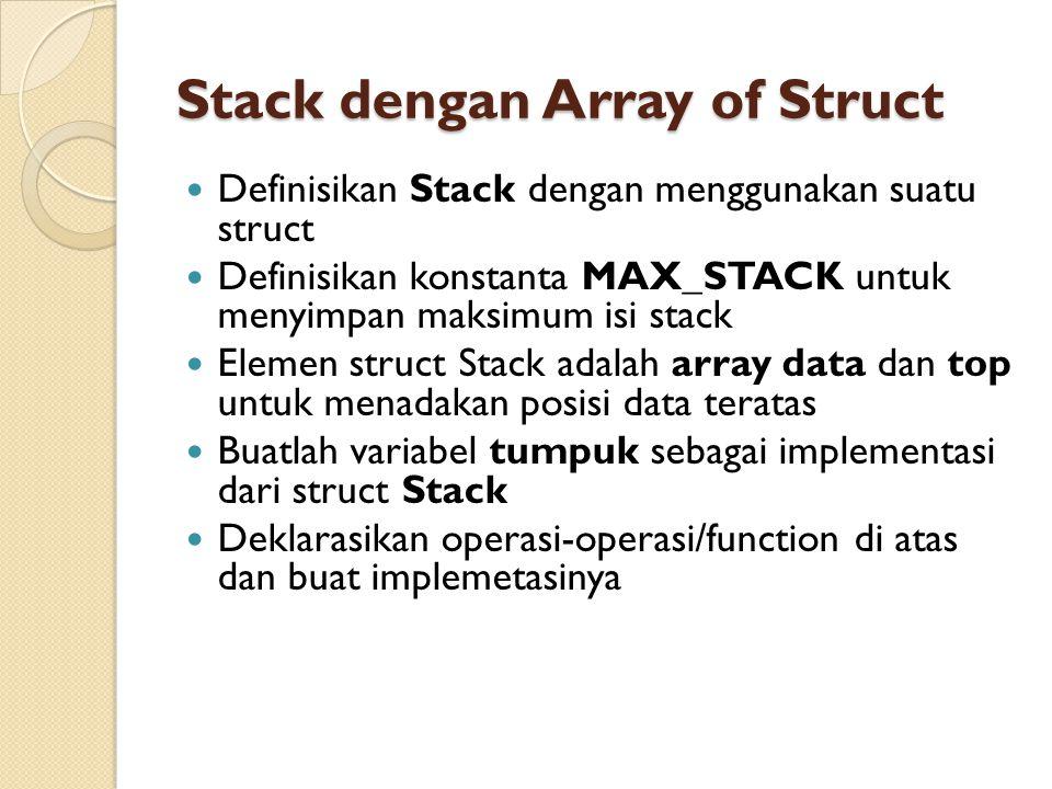 Stack dengan Array of Struct Definisikan Stack dengan menggunakan suatu struct Definisikan konstanta MAX_STACK untuk menyimpan maksimum isi stack Elemen struct Stack adalah array data dan top untuk menadakan posisi data teratas Buatlah variabel tumpuk sebagai implementasi dari struct Stack Deklarasikan operasi-operasi/function di atas dan buat implemetasinya