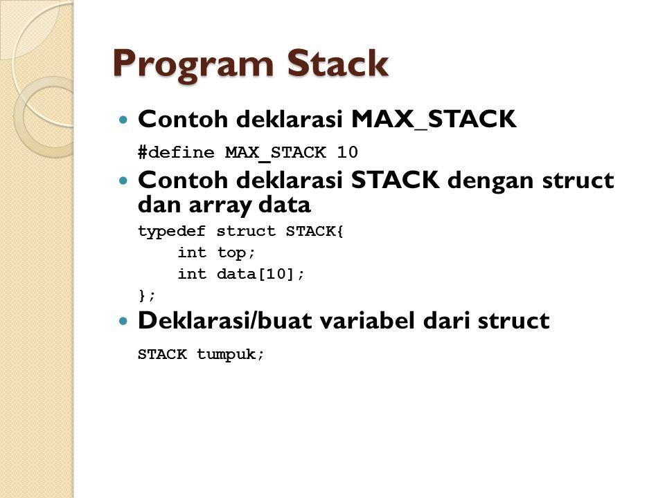 Program Stack Contoh deklarasi MAX_STACK #define MAX_STACK 10 Contoh deklarasi STACK dengan struct dan array data typedef struct STACK{ int top; int d
