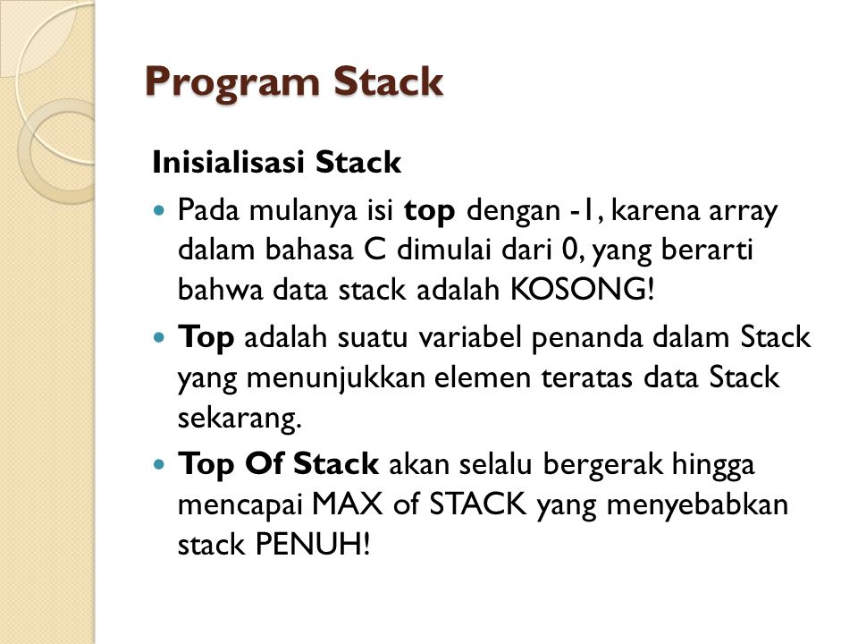 Program Stack Inisialisasi Stack Pada mulanya isi top dengan -1, karena array dalam bahasa C dimulai dari 0, yang berarti bahwa data stack adalah KOSO