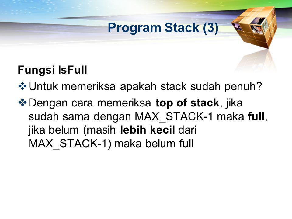 Program Stack (3) Fungsi IsFull  Untuk memeriksa apakah stack sudah penuh?  Dengan cara memeriksa top of stack, jika sudah sama dengan MAX_STACK-1 m