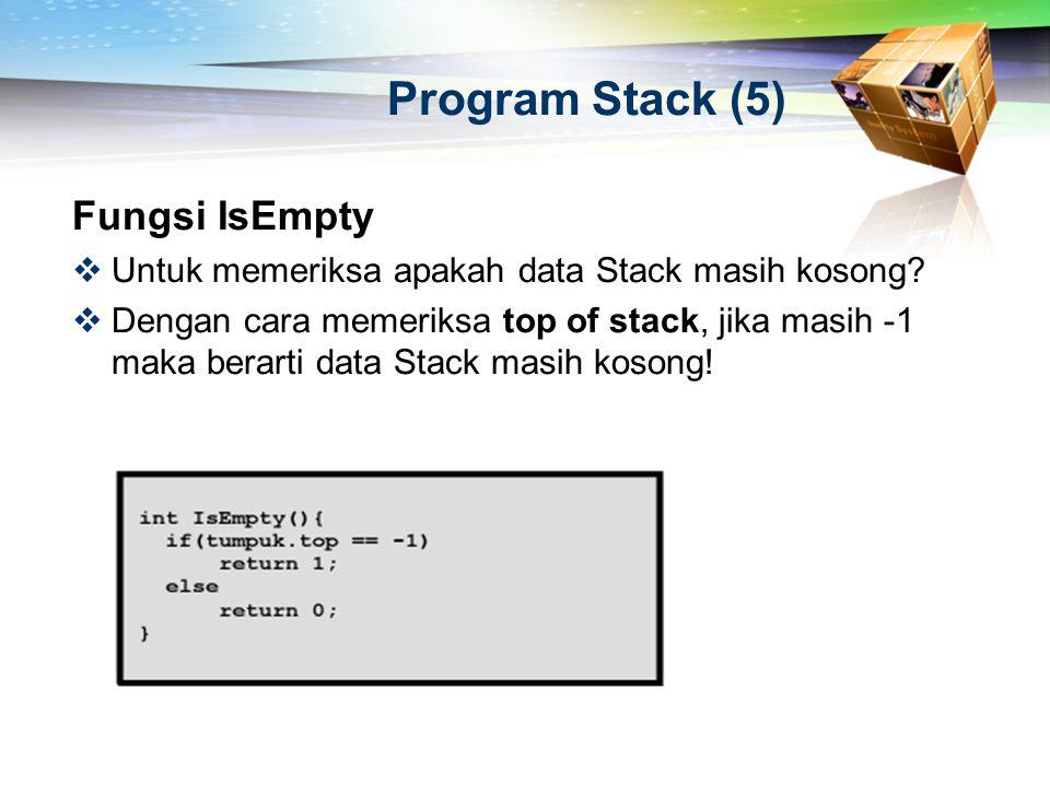 Program Stack (5) Fungsi IsEmpty  Untuk memeriksa apakah data Stack masih kosong?  Dengan cara memeriksa top of stack, jika masih -1 maka berarti da