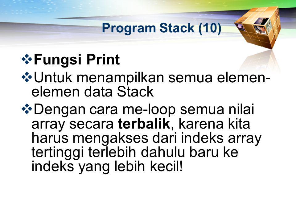 Program Stack (10)  Fungsi Print  Untuk menampilkan semua elemen- elemen data Stack  Dengan cara me-loop semua nilai array secara terbalik, karena