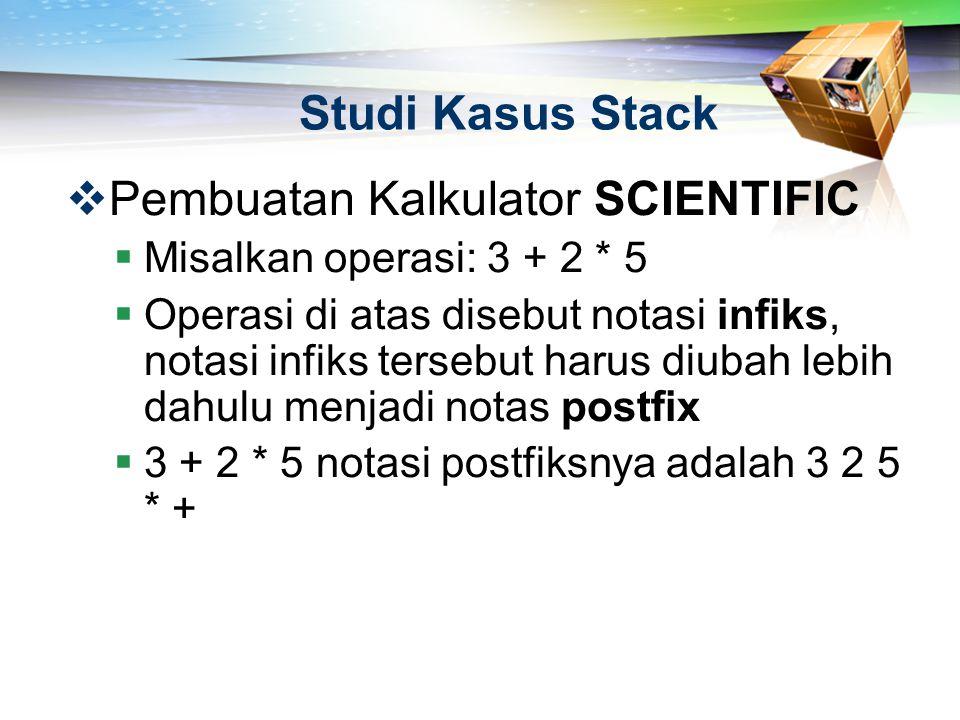 Studi Kasus Stack  Pembuatan Kalkulator SCIENTIFIC  Misalkan operasi: 3 + 2 * 5  Operasi di atas disebut notasi infiks, notasi infiks tersebut haru