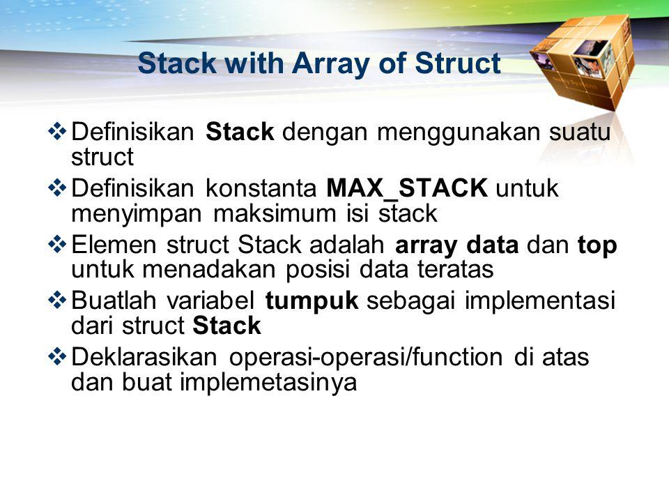 Stack with Array of Struct  Definisikan Stack dengan menggunakan suatu struct  Definisikan konstanta MAX_STACK untuk menyimpan maksimum isi stack 