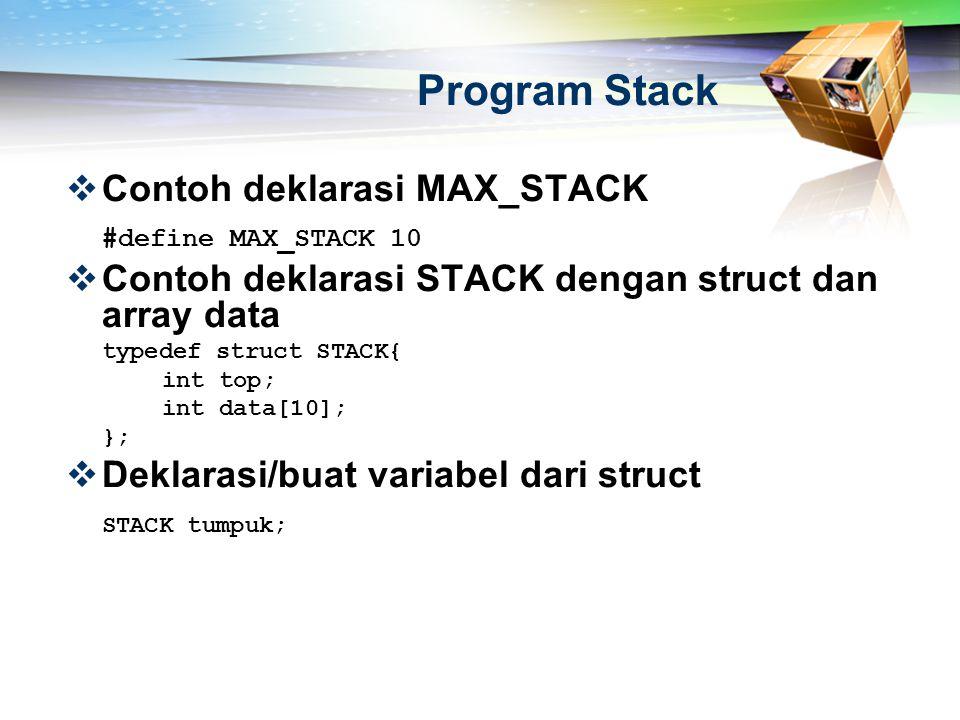 Program Stack  Contoh deklarasi MAX_STACK #define MAX_STACK 10  Contoh deklarasi STACK dengan struct dan array data typedef struct STACK{ int top; i