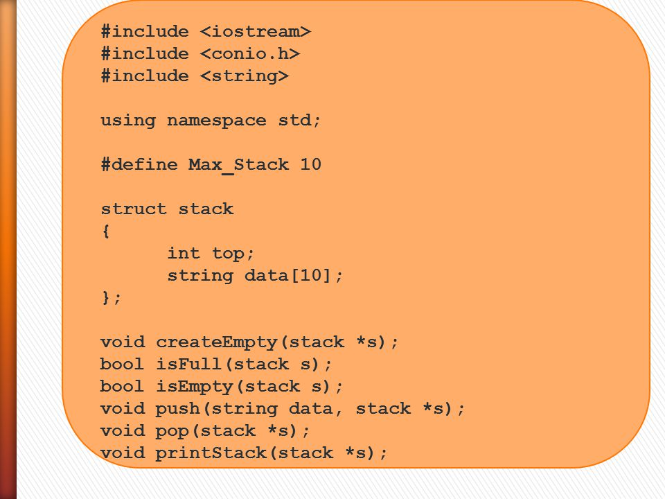 #include using namespace std; #define Max_Stack 10 struct stack { int top; string data[10]; }; void createEmpty(stack *s); bool isFull(stack s); bool isEmpty(stack s); void push(string data, stack *s); void pop(stack *s); void printStack(stack *s);