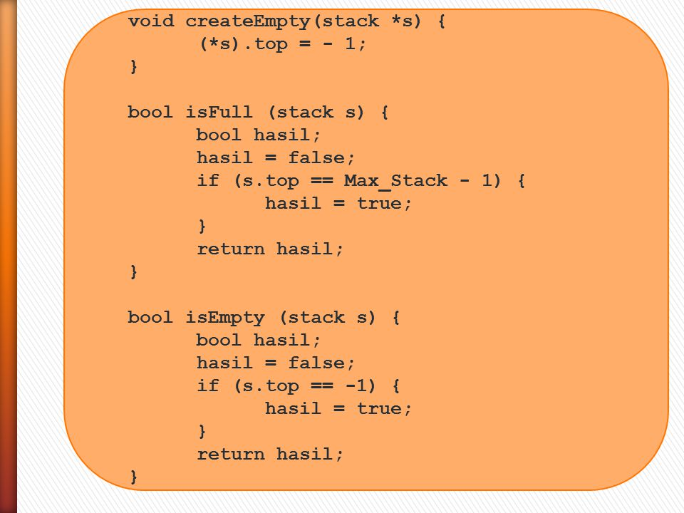 void createEmpty(stack *s) { (*s).top = - 1; } bool isFull (stack s) { bool hasil; hasil = false; if (s.top == Max_Stack - 1) { hasil = true; } return hasil; } bool isEmpty (stack s) { bool hasil; hasil = false; if (s.top == -1) { hasil = true; } return hasil; }
