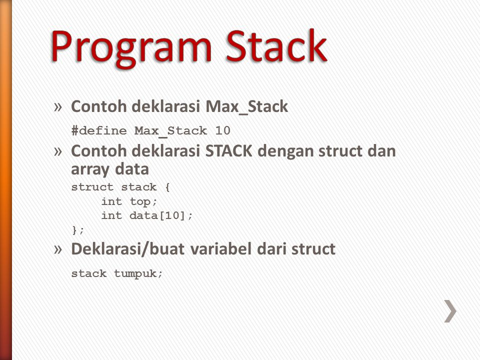 » Contoh deklarasi Max_Stack #define Max_Stack 10 » Contoh deklarasi STACK dengan struct dan array data struct stack { int top; int data[10]; }; » Deklarasi/buat variabel dari struct stack tumpuk;