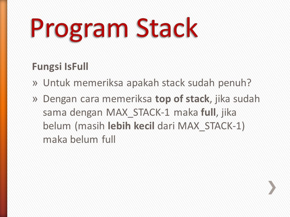 Ilustrasi Stack pada kondisi Full bool isFull (stack s) { bool hasil; hasil = false; if (s.top == Max_Stack - 1) { hasil = true; } return hasil; }