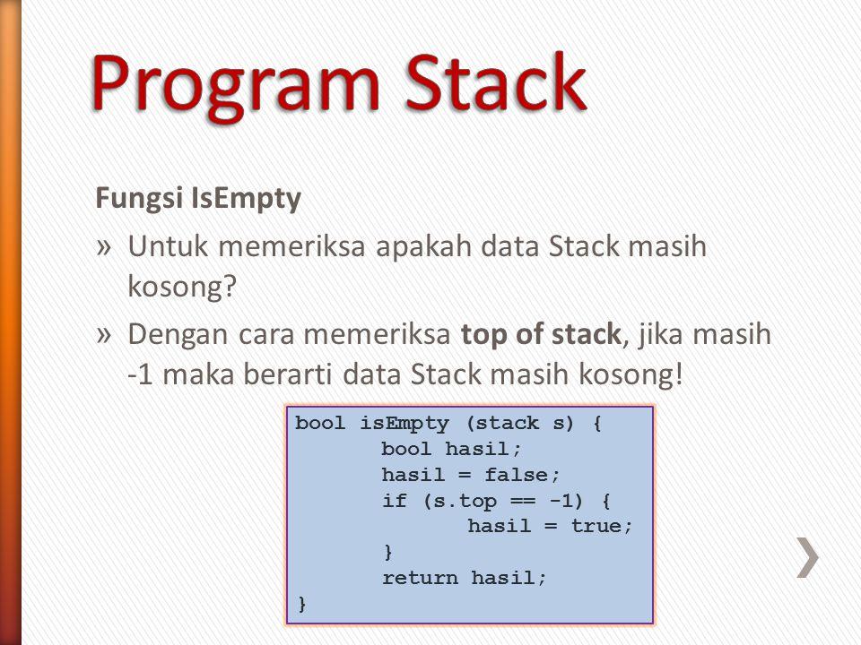 Fungsi IsEmpty » Untuk memeriksa apakah data Stack masih kosong? » Dengan cara memeriksa top of stack, jika masih -1 maka berarti data Stack masih kos