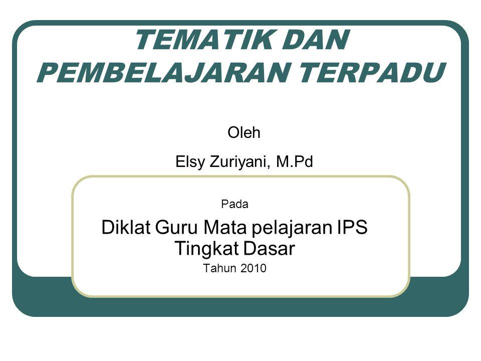 TEMATIK DAN PEMBELAJARAN TERPADU Pada Diklat Guru Mata pelajaran IPS Tingkat Dasar Tahun 2010 Oleh Elsy Zuriyani, M.Pd