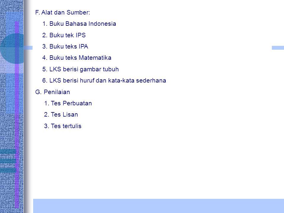 F. Alat dan Sumber: 1. Buku Bahasa Indonesia 2. Buku tek IPS 3. Buku teks IPA 4. Buku teks Matematika 5. LKS berisi gambar tubuh 6. LKS berisi huruf d