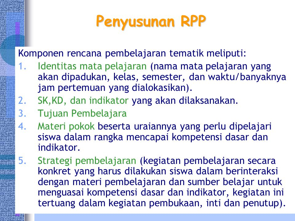 Penyusunan RPP Komponen rencana pembelajaran tematik meliputi: 1.Identitas mata pelajaran (nama mata pelajaran yang akan dipadukan, kelas, semester, dan waktu/banyaknya jam pertemuan yang dialokasikan).