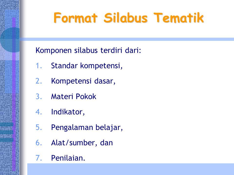 Format Silabus Tematik Komponen silabus terdiri dari: 1.Standar kompetensi, 2.Kompetensi dasar, 3.Materi Pokok 4.Indikator, 5.Pengalaman belajar, 6.Alat/sumber, dan 7.Penilaian.